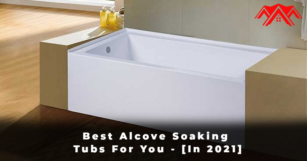 Best Alcove Soaking Tubs For You - [In 2021]