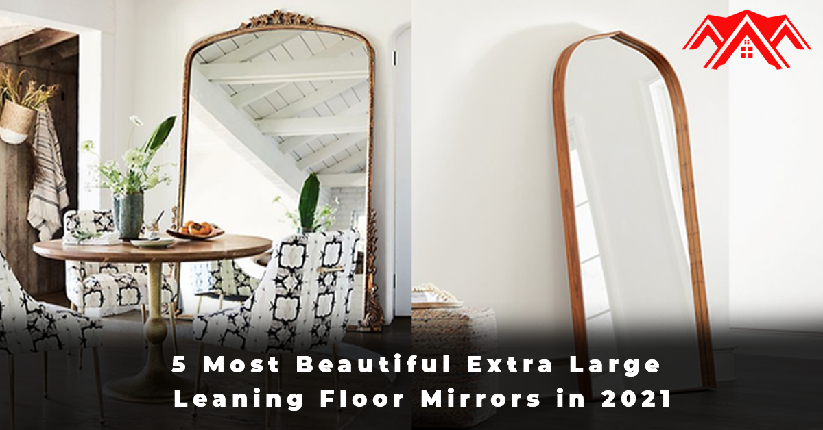 5 Most Beautiful Extra Large Leaning Floor Mirrors in 2021